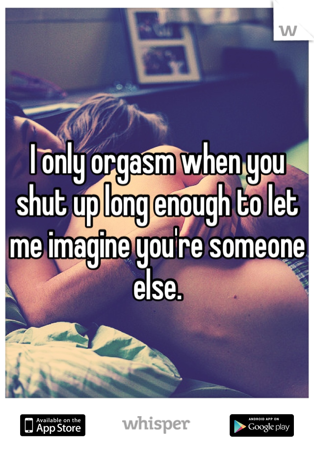 I only orgasm when you shut up long enough to let me imagine you're someone else.