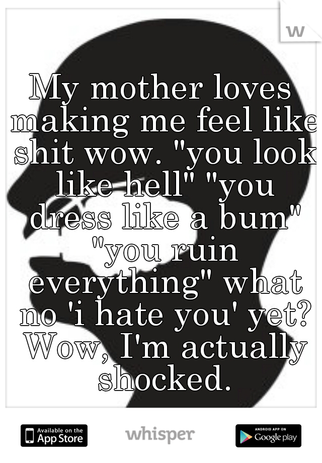 """My mother loves making me feel like shit wow. """"you look like hell"""" """"you dress like a bum"""" """"you ruin everything"""" what no 'i hate you' yet? Wow, I'm actually shocked."""