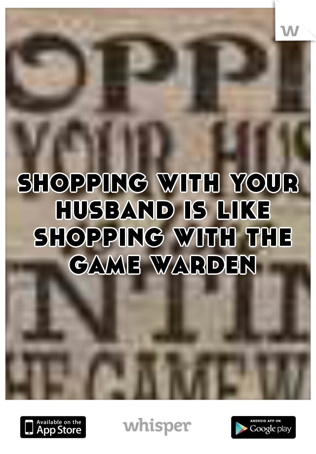 shopping with your husband is like shopping with the game warden