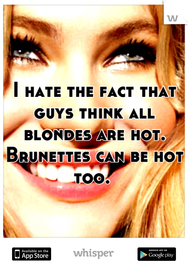 I hate the fact that guys think all blondes are hot. Brunettes can be hot too.