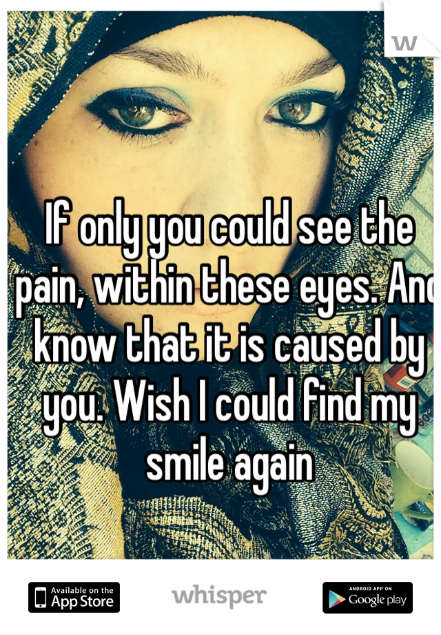 If only you could see the pain, within these eyes. And know that it is caused by you. Wish I could find my smile again