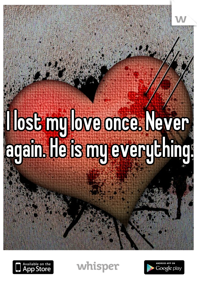 I lost my love once. Never again. He is my everything.