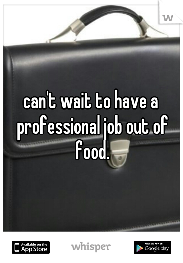 can't wait to have a professional job out of food.