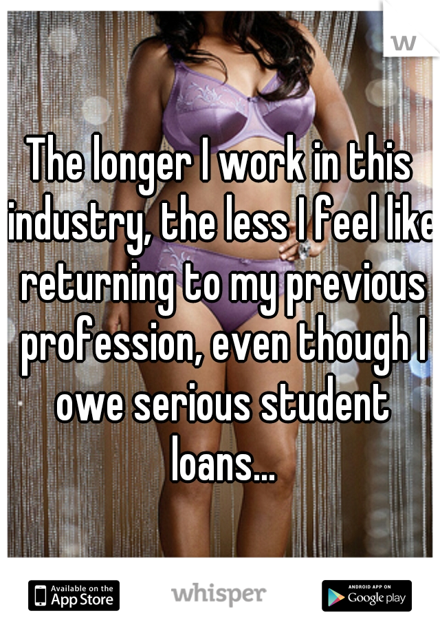 The longer I work in this industry, the less I feel like returning to my previous profession, even though I owe serious student loans...