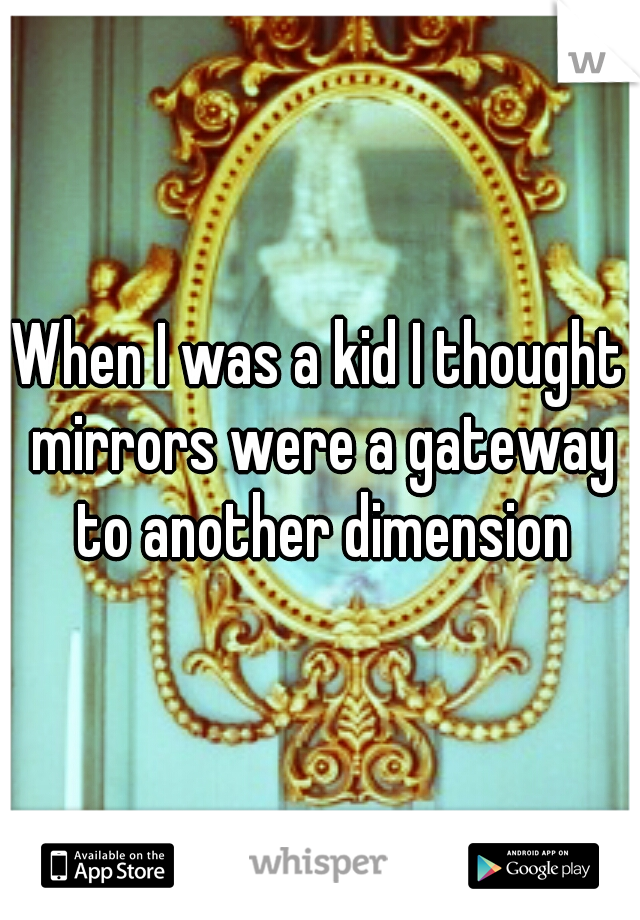 When I was a kid I thought mirrors were a gateway to another dimension