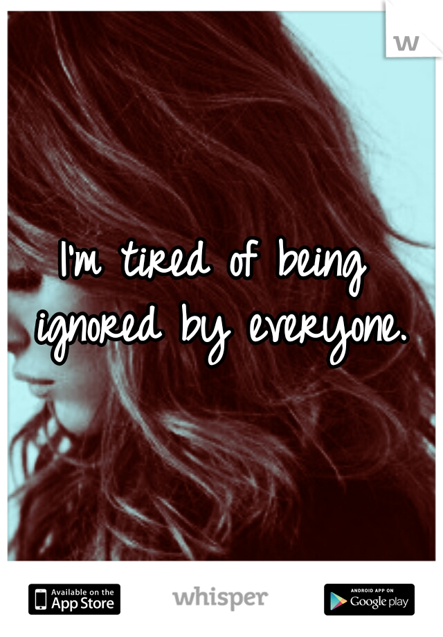 I'm tired of being ignored by everyone.