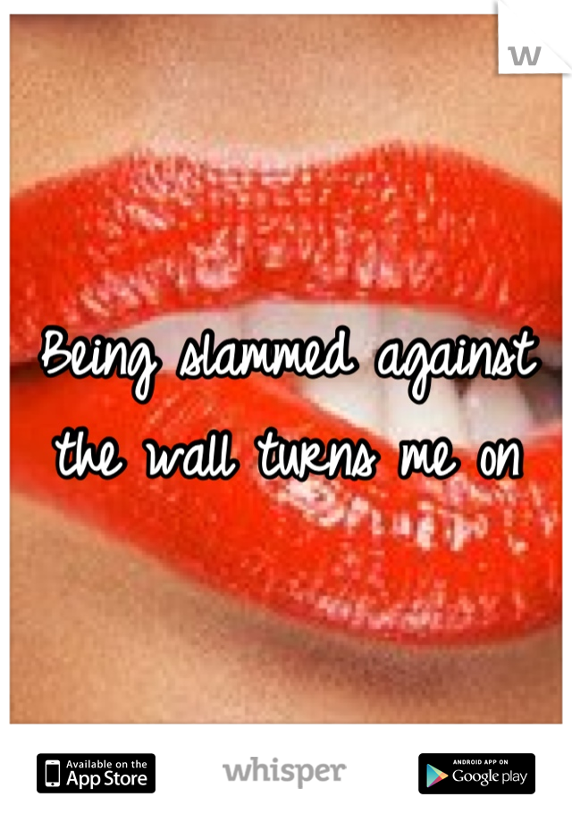 Being slammed against the wall turns me on
