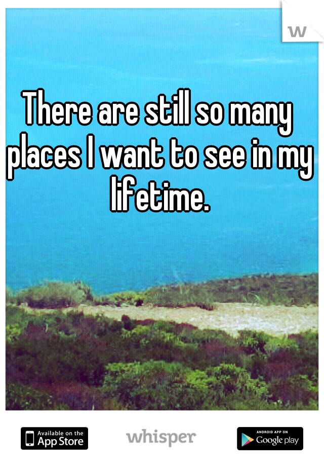 There are still so many places I want to see in my lifetime.