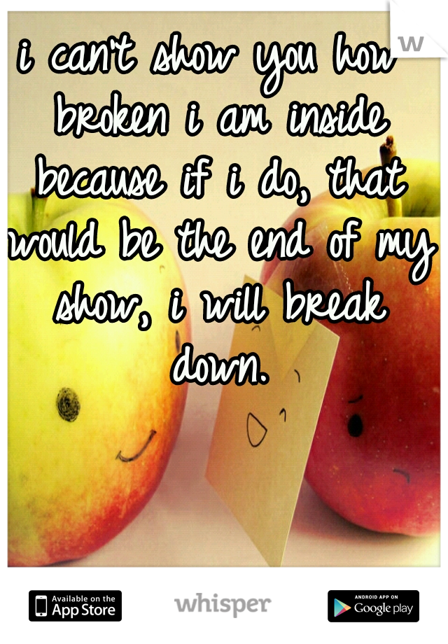 i can't show you how broken i am inside because if i do, that would be the end of my show, i will break down.