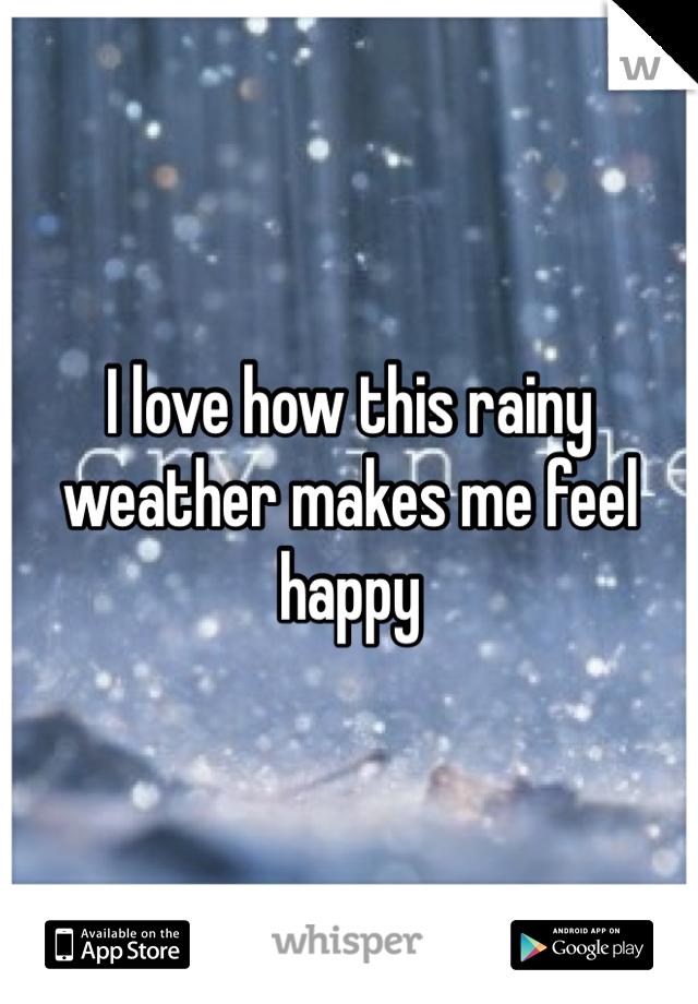 I love how this rainy weather makes me feel happy