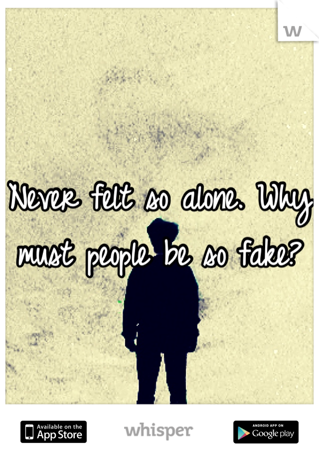 Never felt so alone. Why must people be so fake?