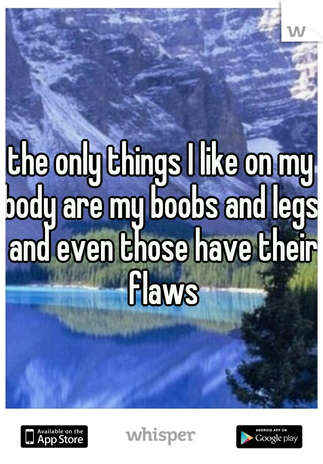 the only things I like on my body are my boobs and legs. and even those have their flaws