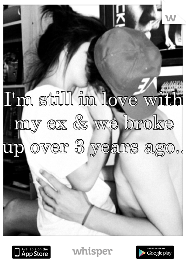 I'm still in love with my ex & we broke up over 3 years ago..