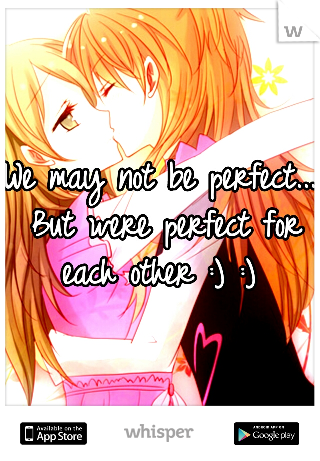 We may not be perfect... But were perfect for each other :) :)
