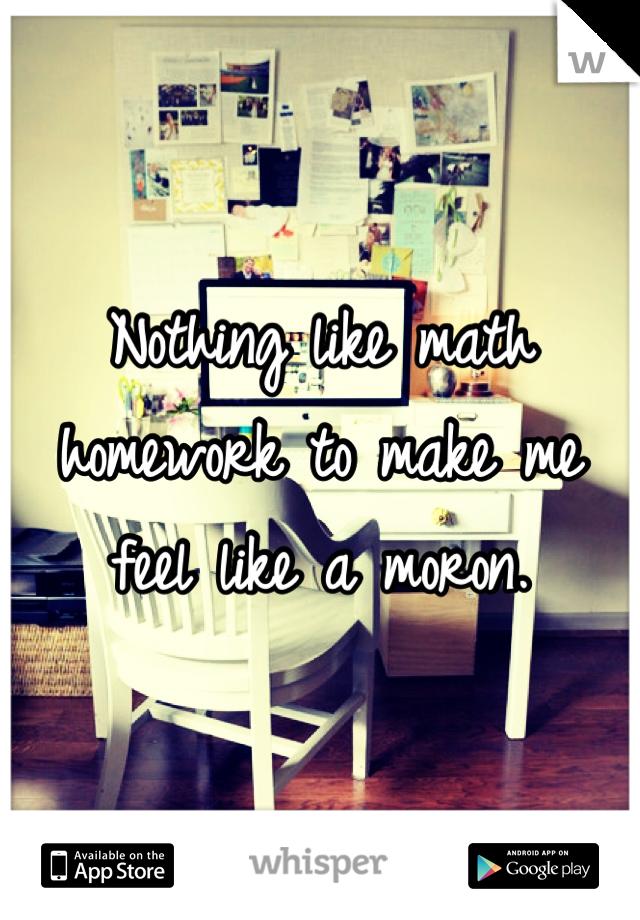 Nothing like math homework to make me feel like a moron.