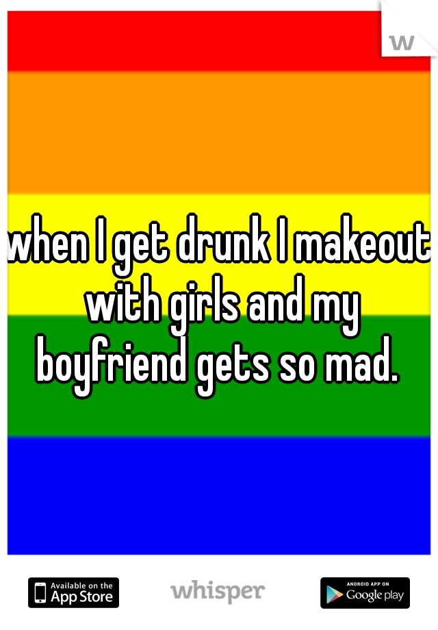 when I get drunk I makeout with girls and my boyfriend gets so mad.