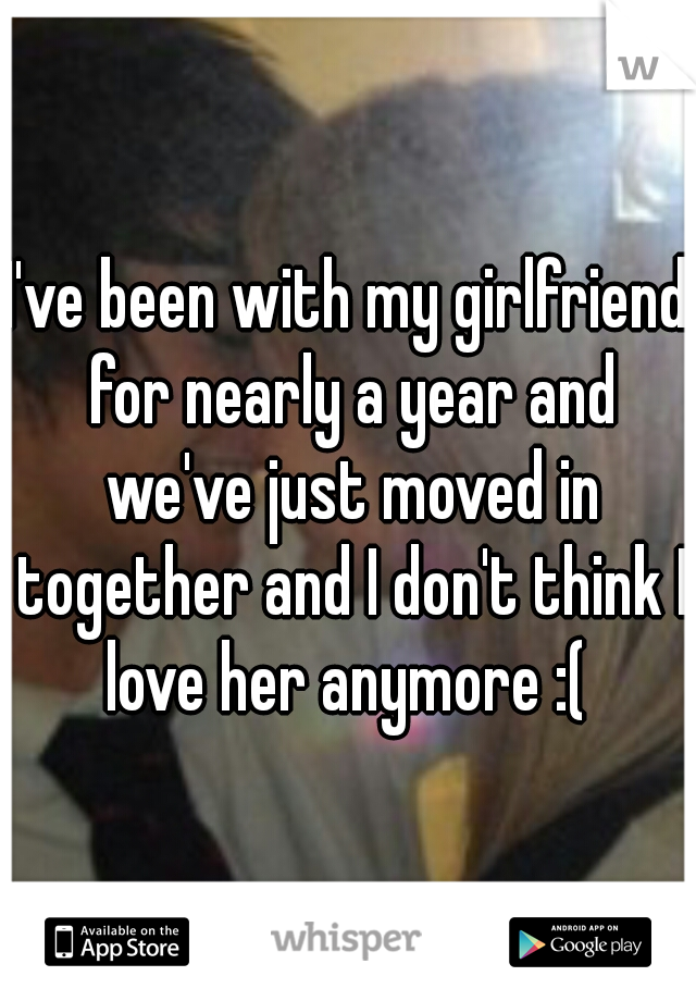 I've been with my girlfriend for nearly a year and we've just moved in together and I don't think I love her anymore :(