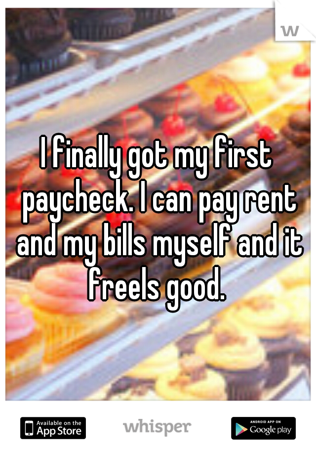 I finally got my first paycheck. I can pay rent and my bills myself and it freels good.