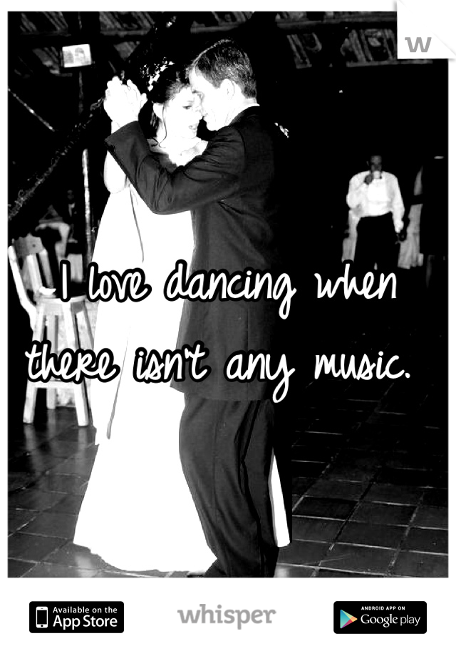 I love dancing when there isn't any music.