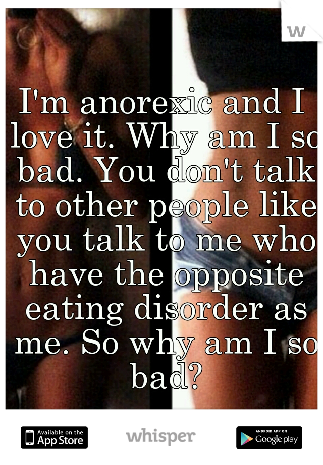 I'm anorexic and I love it. Why am I so bad. You don't talk to other people like you talk to me who have the opposite eating disorder as me. So why am I so bad?