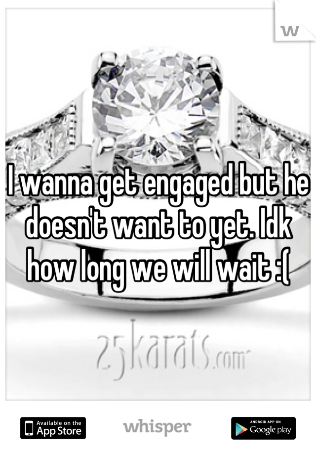 I wanna get engaged but he doesn't want to yet. Idk how long we will wait :(
