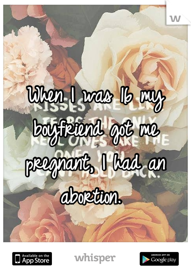 When I was 16 my boyfriend got me pregnant, I had an abortion.