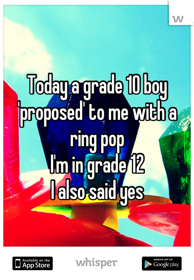 Today a grade 10 boy 'proposed' to me with a ring pop I'm in grade 12 I also said yes