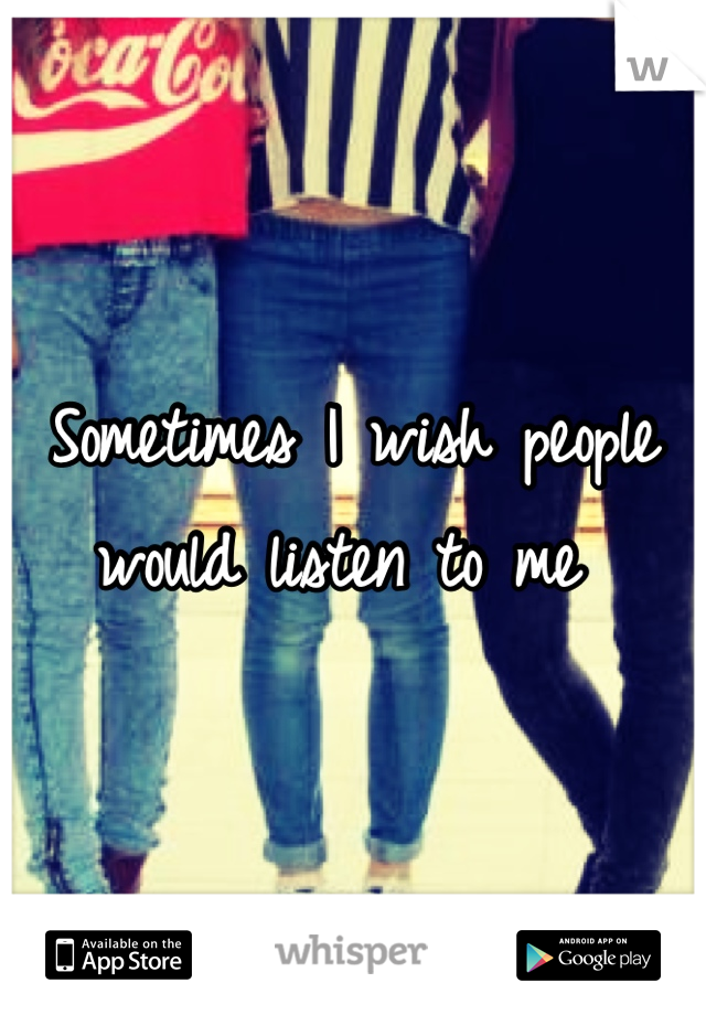 Sometimes I wish people would listen to me
