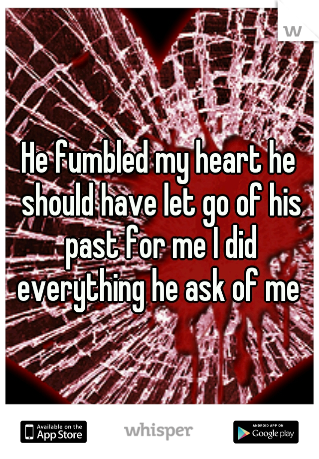 He fumbled my heart he should have let go of his past for me I did everything he ask of me