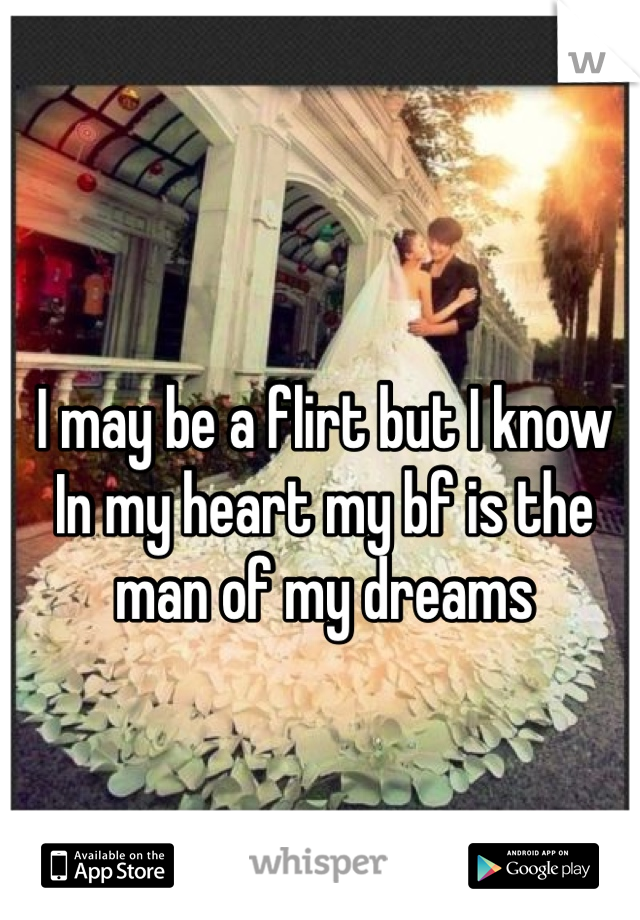 I may be a flirt but I know In my heart my bf is the man of my dreams