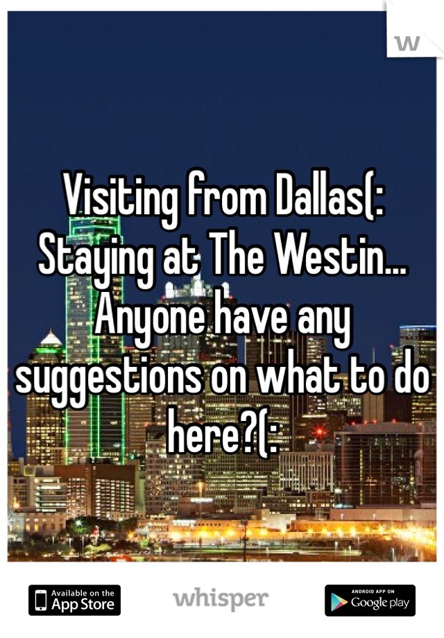 Visiting from Dallas(: Staying at The Westin... Anyone have any suggestions on what to do here?(: