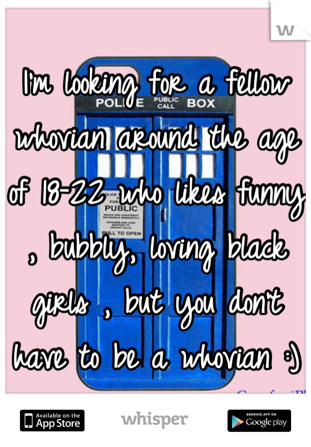 I'm looking for a fellow whovian around the age of 18-22 who likes funny , bubbly, loving black girls , but you don't have to be a whovian :)