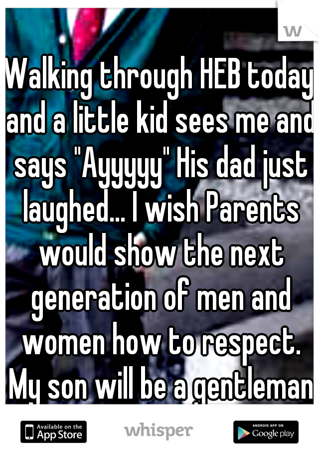 """Walking through HEB today and a little kid sees me and says """"Ayyyyy"""" His dad just laughed... I wish Parents would show the next generation of men and women how to respect. My son will be a gentleman"""
