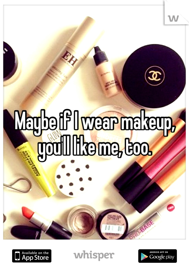 Maybe if I wear makeup, you'll like me, too.