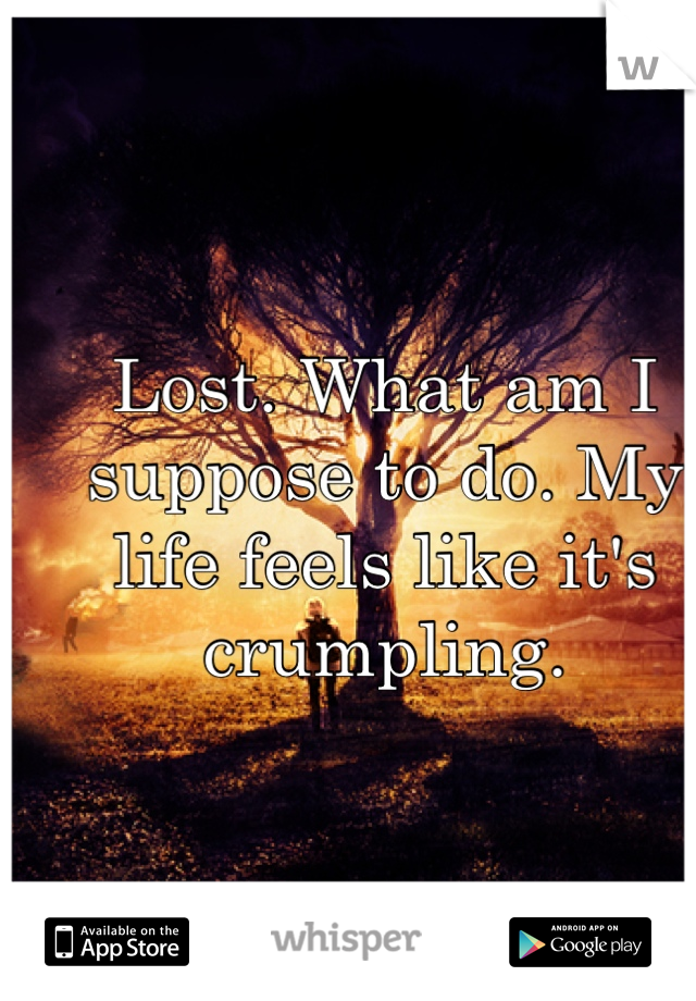 Lost. What am I suppose to do. My life feels like it's crumpling.