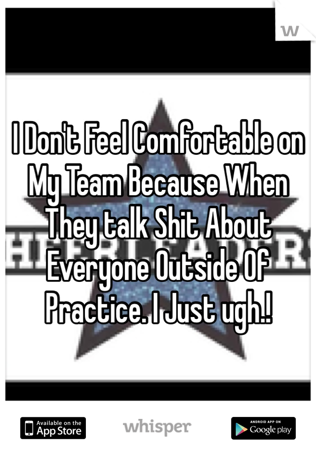 I Don't Feel Comfortable on My Team Because When They talk Shit About Everyone Outside Of Practice. I Just ugh.!