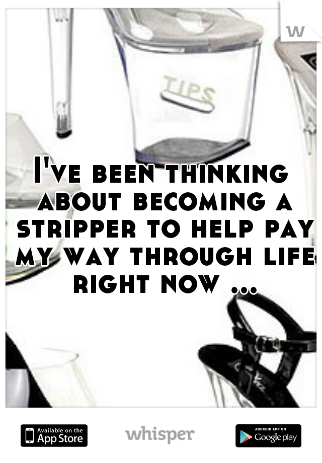 I've been thinking about becoming a stripper to help pay my way through life right now ...