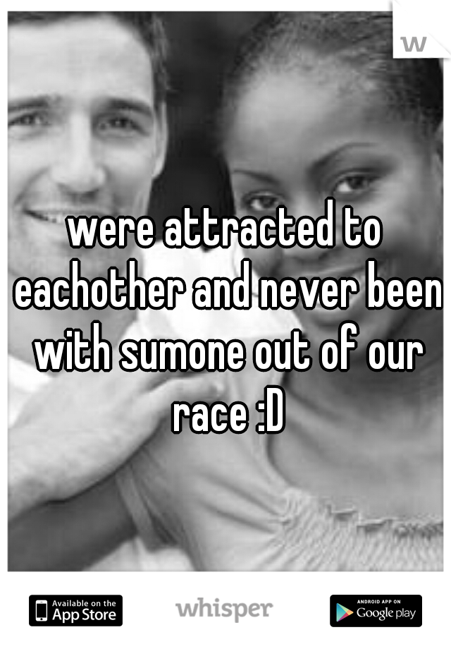 were attracted to eachother and never been with sumone out of our race :D