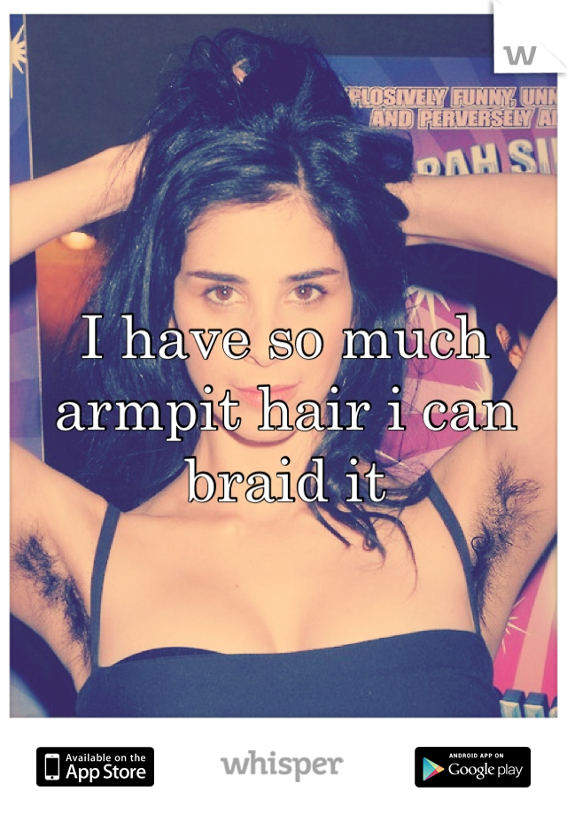 I have so much armpit hair i can braid it