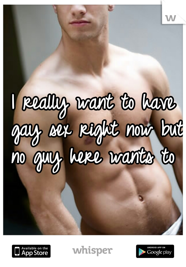 I really want to have gay sex right now but no guy here wants to