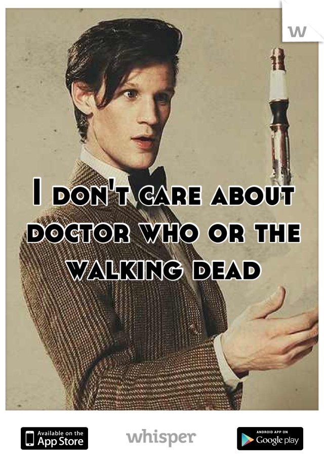 I don't care about doctor who or the walking dead