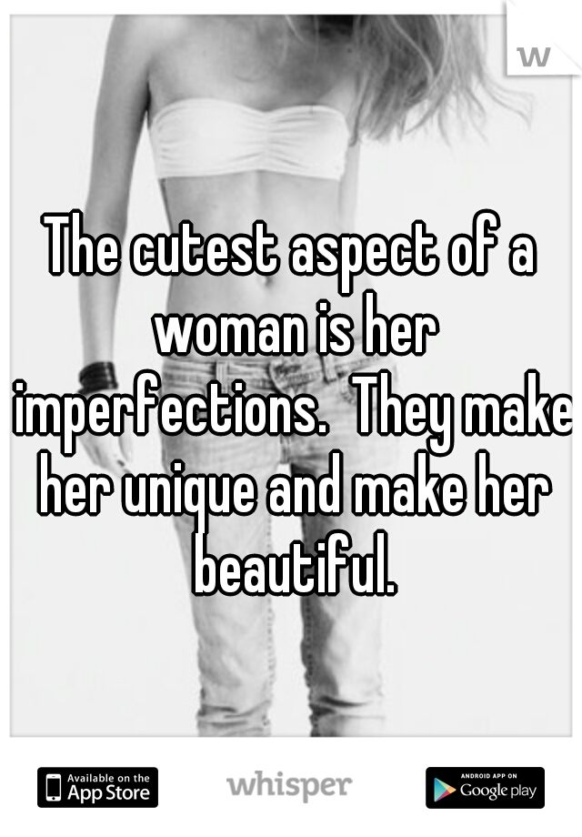 The cutest aspect of a woman is her imperfections.  They make her unique and make her beautiful.