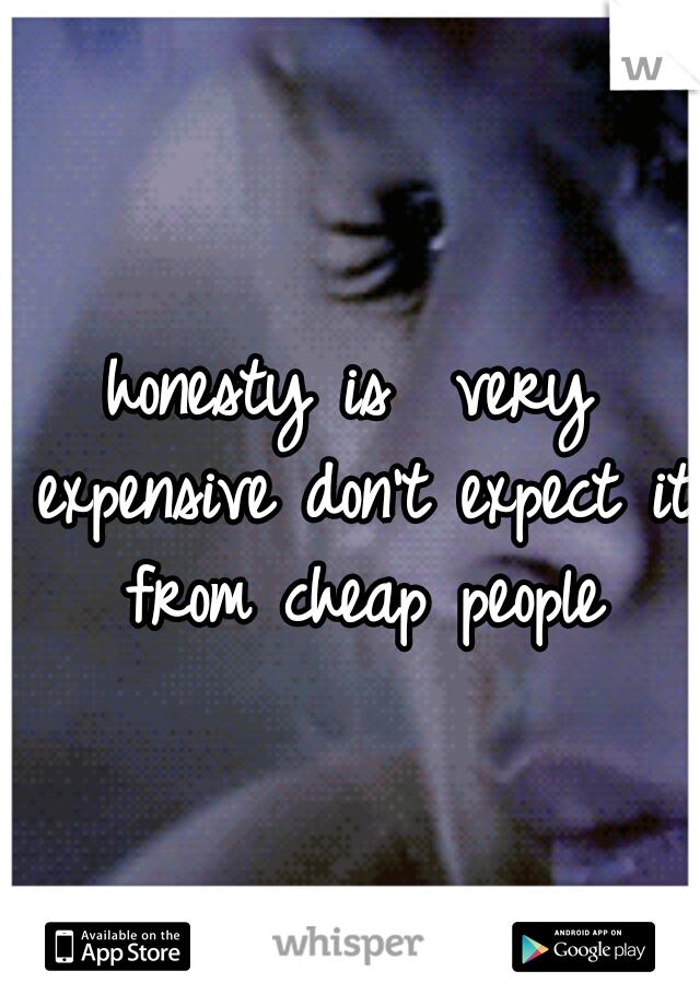 honesty is  very expensive don't expect it from cheap people