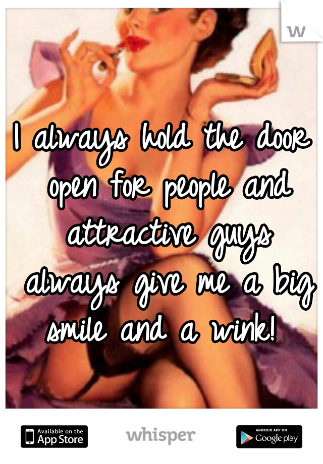 I always hold the door open for people and attractive guys always give me a big smile and a wink!