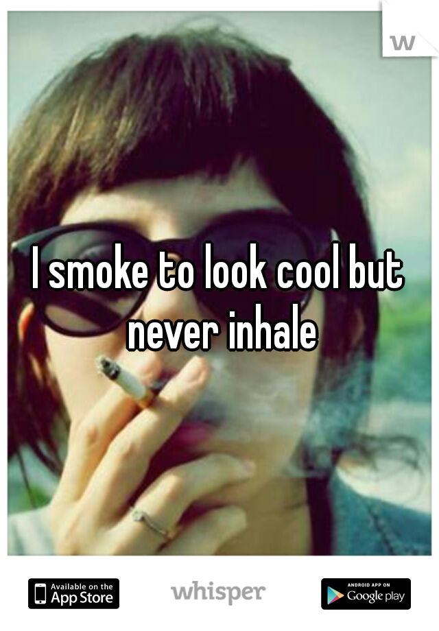 I smoke to look cool but never inhale
