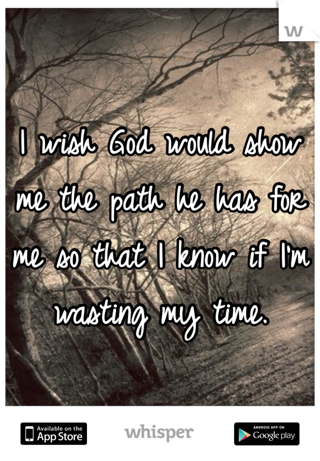 I wish God would show me the path he has for me so that I know if I'm wasting my time.