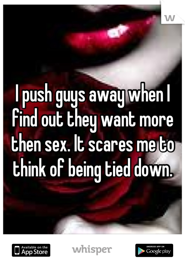 I push guys away when I find out they want more then sex. It scares me to think of being tied down.