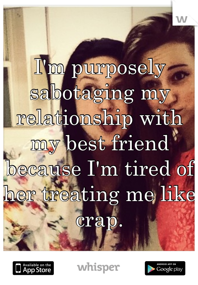 I'm purposely sabotaging my relationship with my best friend because I'm tired of her treating me like crap.