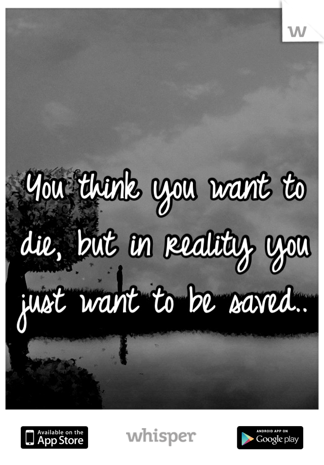 You think you want to die, but in reality you just want to be saved..