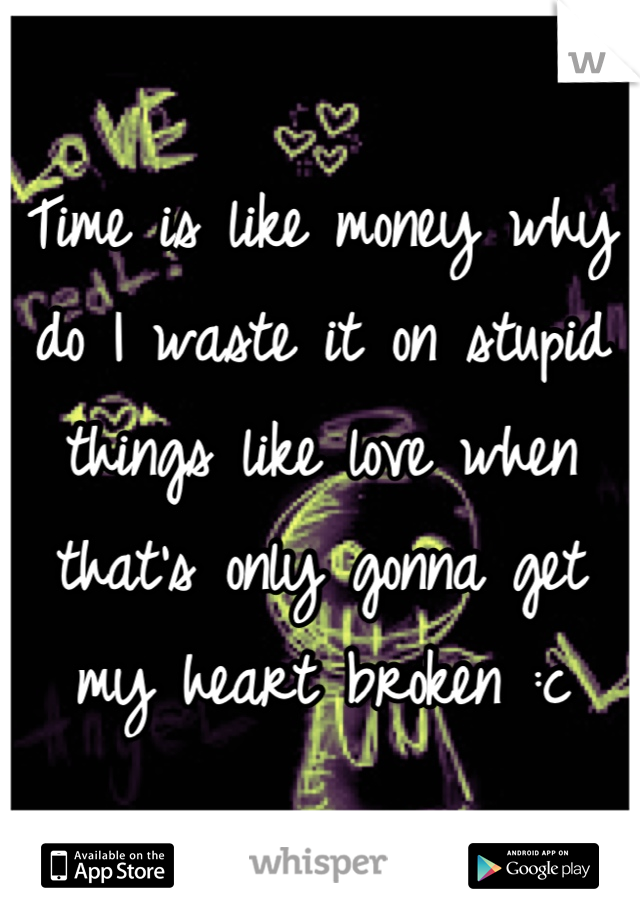 Time is like money why do I waste it on stupid things like love when that's only gonna get my heart broken :c